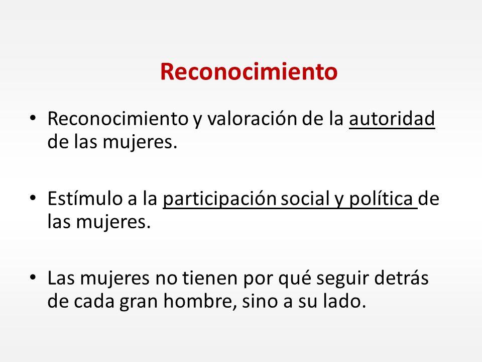 Reconocimiento Reconocimiento y valoración de la autoridad de las mujeres. Estímulo a la participación social y política de las mujeres.