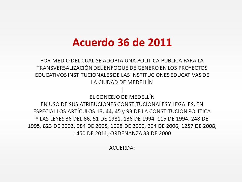 Acuerdo 36 de 2011 POR MEDIO DEL CUAL SE ADOPTA UNA POLÍTICA PÚBLICA PARA LA TRANSVERSALIZACIÓN DEL ENFOQUE DE GENERO EN LOS PROYECTOS EDUCATIVOS INSTITUCIONALES DE LAS INSTITUCIONES EDUCATIVAS DE LA CIUDAD DE MEDELLÍN | EL CONCEJO DE MEDELLÍN EN USO DE SUS ATRIBUCIONES CONSTITUCIONALES Y LEGALES, EN ESPECIAL LOS ARTÍCULOS 13, 44, 45 y 93 DE LA CONSTITUCIÓN POLITICA Y LAS LEYES 36 DEL 86, 51 DE 1981, 136 DE 1994, 115 DE 1994, 248 DE 1995, 823 DE 2003, 984 DE 2005, 1098 DE 2006, 294 DE 2006, 1257 DE 2008, 1450 DE 2011, ORDENANZA 33 DE 2000 ACUERDA: