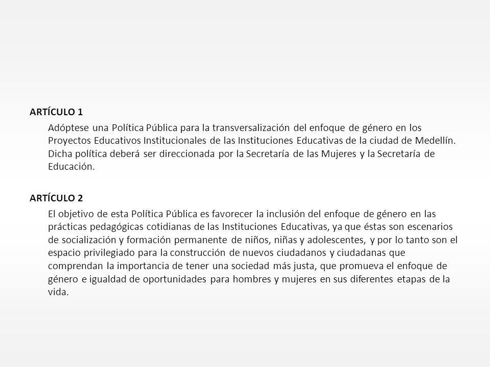 ARTÍCULO 1 Adóptese una Política Pública para la transversalización del enfoque de género en los Proyectos Educativos Institucionales de las Instituciones Educativas de la ciudad de Medellín.