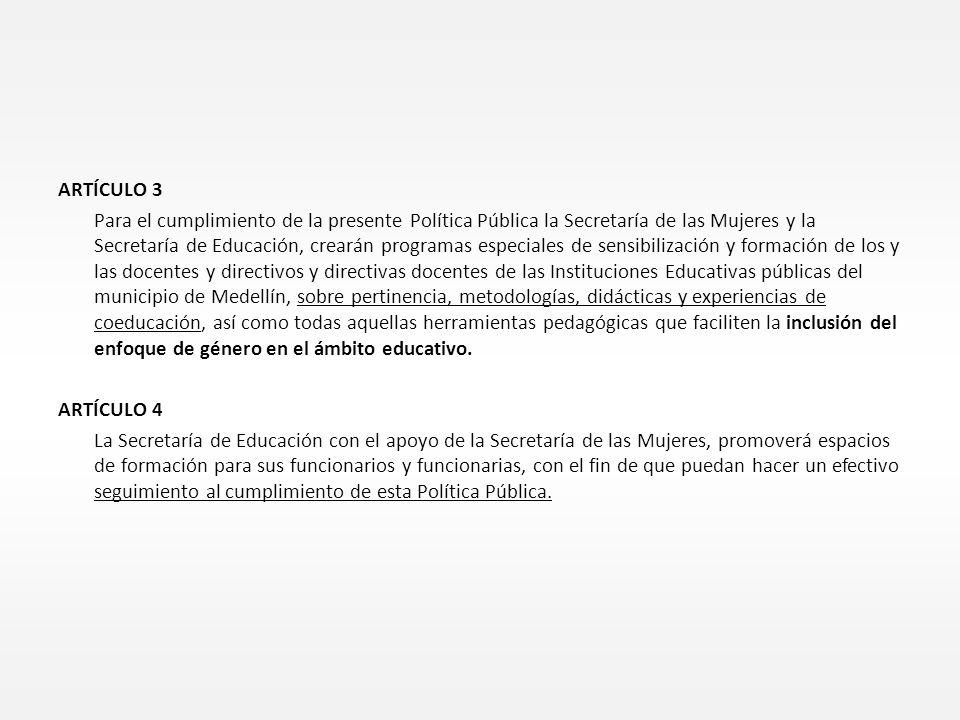 ARTÍCULO 3 Para el cumplimiento de la presente Política Pública la Secretaría de las Mujeres y la Secretaría de Educación, crearán programas especiales de sensibilización y formación de los y las docentes y directivos y directivas docentes de las Instituciones Educativas públicas del municipio de Medellín, sobre pertinencia, metodologías, didácticas y experiencias de coeducación, así como todas aquellas herramientas pedagógicas que faciliten la inclusión del enfoque de género en el ámbito educativo.