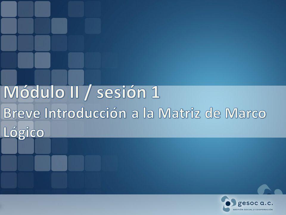Módulo II / sesión 1 Breve Introducción a la Matriz de Marco Lógico