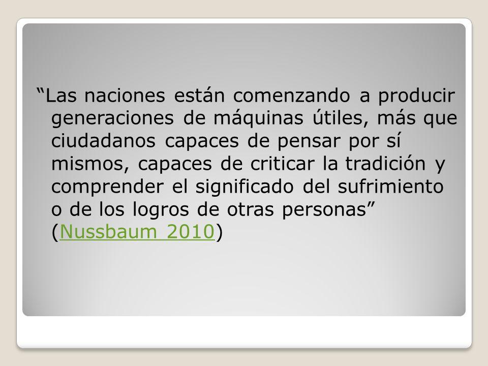 Las naciones están comenzando a producir generaciones de máquinas útiles, más que ciudadanos capaces de pensar por sí mismos, capaces de criticar la tradición y comprender el significado del sufrimiento o de los logros de otras personas (Nussbaum 2010)