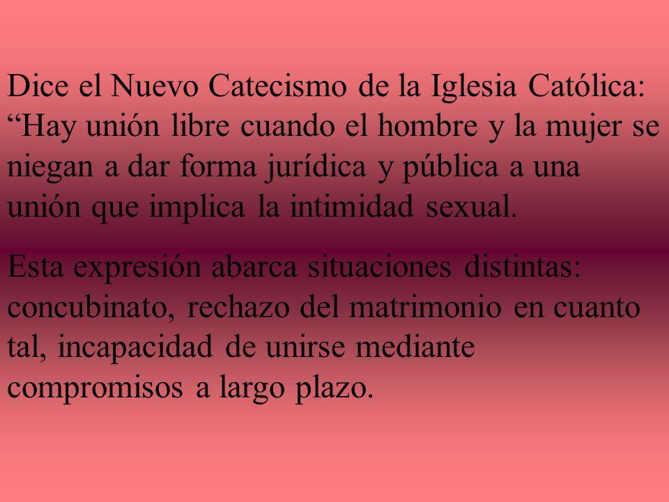Dice el Nuevo Catecismo de la Iglesia Católica: Hay unión libre cuando el hombre y la mujer se niegan a dar forma jurídica y pública a una unión que implica la intimidad sexual.