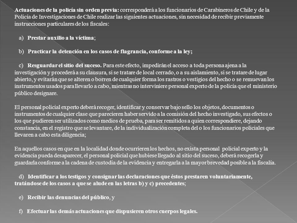 Actuaciones de la policía sin orden previa: corresponderá a los funcionarios de Carabineros de Chile y de la Policía de Investigaciones de Chile realizar las siguientes actuaciones, sin necesidad de recibir previamente instrucciones particulares de los fiscales: