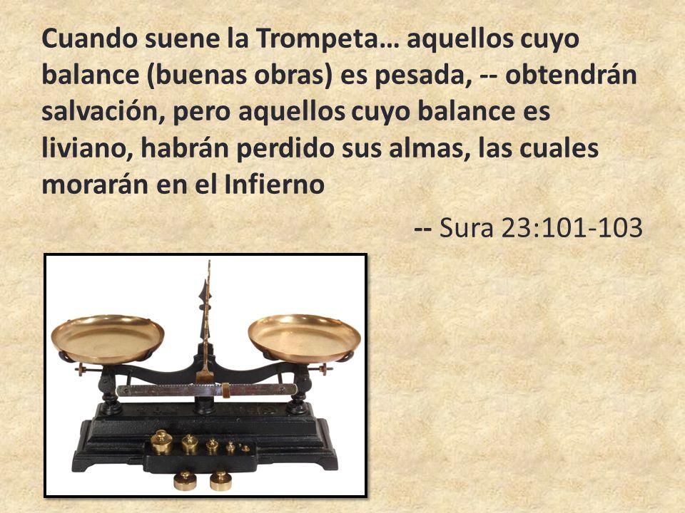 Cuando suene la Trompeta… aquellos cuyo balance (buenas obras) es pesada, -- obtendrán salvación, pero aquellos cuyo balance es liviano, habrán perdido sus almas, las cuales morarán en el Infierno -- Sura 23:101-103