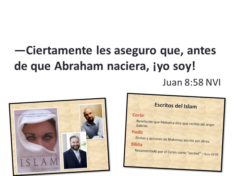 —Ciertamente les aseguro que, antes de que Abraham naciera, ¡yo soy!