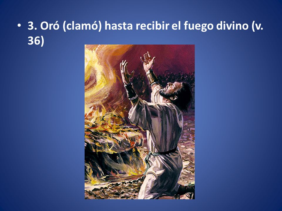 3. Oró (clamó) hasta recibir el fuego divino (v. 36)