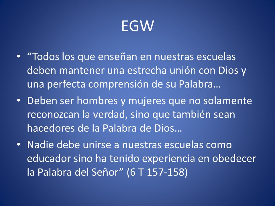 EGW Todos los que enseñan en nuestras escuelas deben mantener una estrecha unión con Dios y una perfecta comprensión de su Palabra…