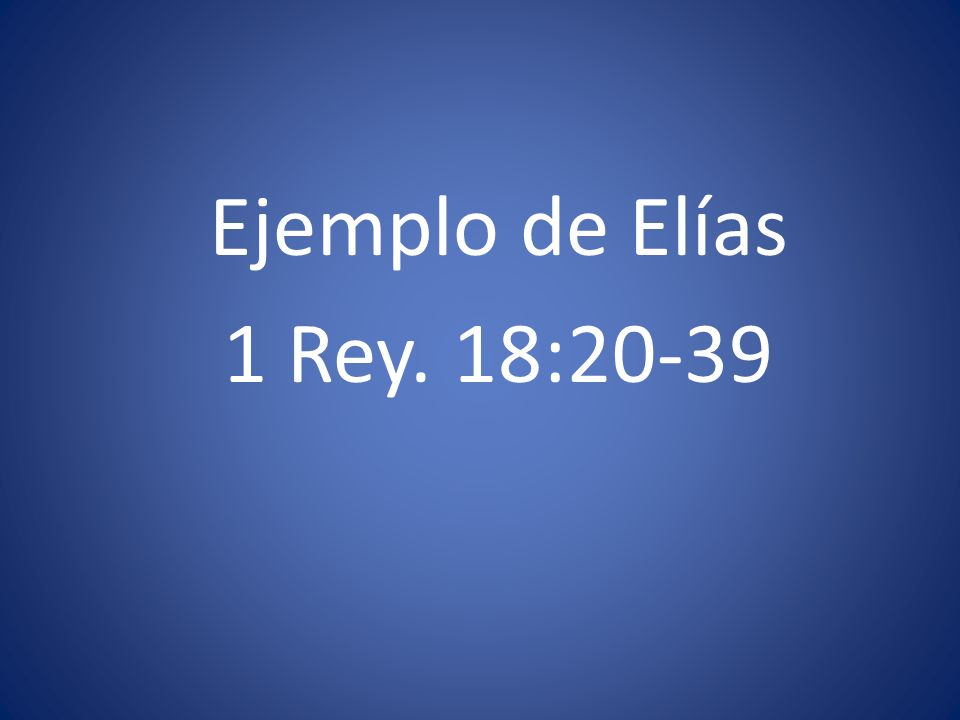 Ejemplo de Elías 1 Rey. 18:20-39