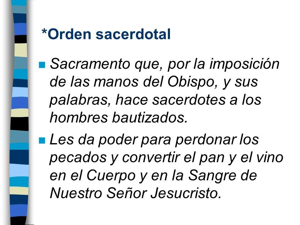 *Orden sacerdotal Sacramento que, por la imposición de las manos del Obispo, y sus palabras, hace sacerdotes a los hombres bautizados.