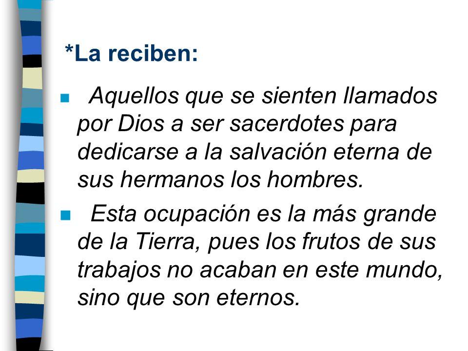 *La reciben:Aquellos que se sienten llamados por Dios a ser sacerdotes para dedicarse a la salvación eterna de sus hermanos los hombres.