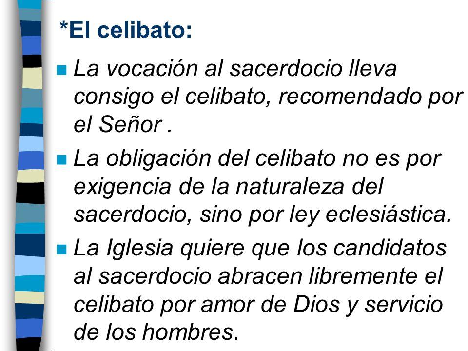 *El celibato:La vocación al sacerdocio lleva consigo el celibato, recomendado por el Señor .