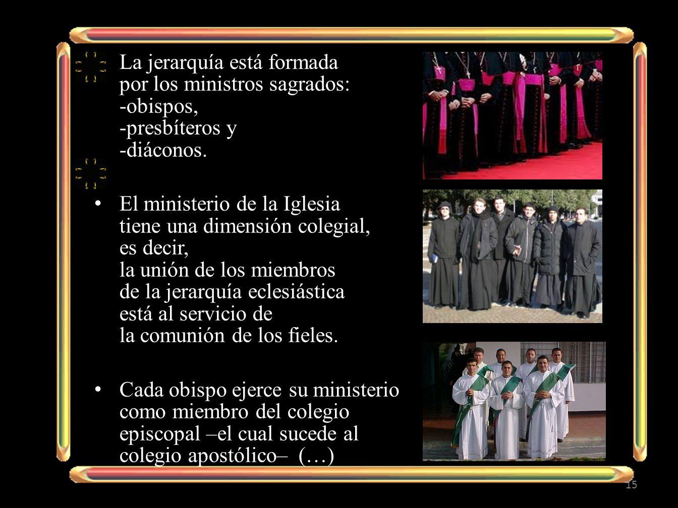 La jerarquía está formada por los ministros sagrados: -obispos, -presbíteros y -diáconos.