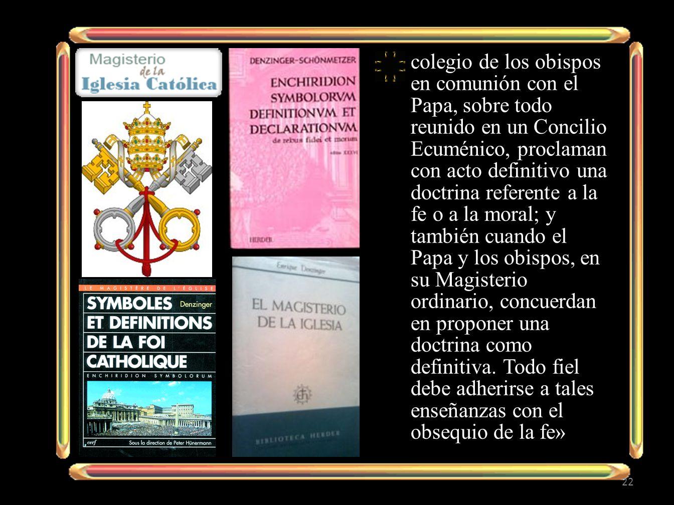 colegio de los obispos en comunión con el Papa, sobre todo reunido en un Concilio Ecuménico, proclaman con acto definitivo una doctrina referente a la fe o a la moral; y también cuando el Papa y los obispos, en su Magisterio ordinario, concuerdan en proponer una doctrina como definitiva.