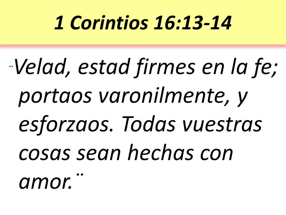 1 Corintios 16:13-14 ¨Velad, estad firmes en la fe; portaos varonilmente, y esforzaos.