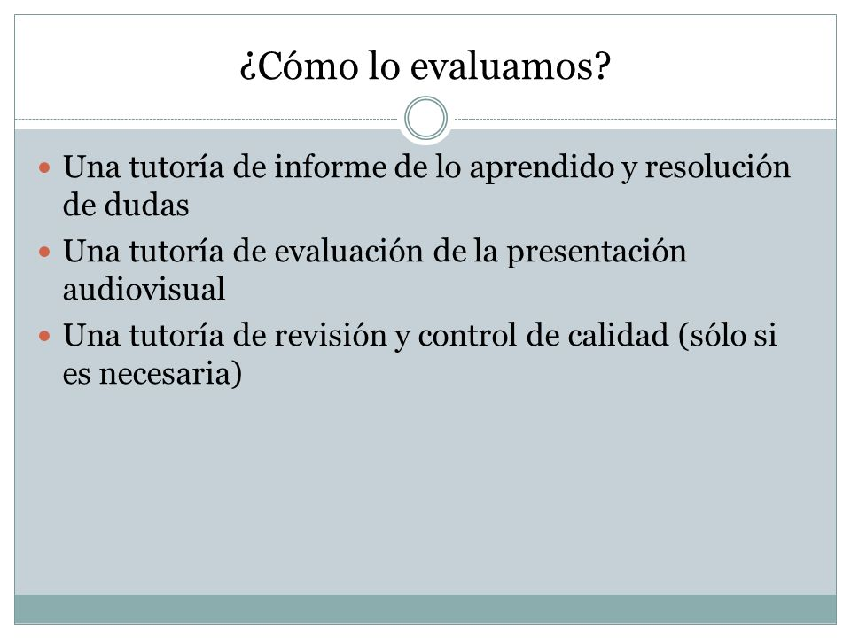 ¿Cómo lo evaluamos Una tutoría de informe de lo aprendido y resolución de dudas. Una tutoría de evaluación de la presentación audiovisual.