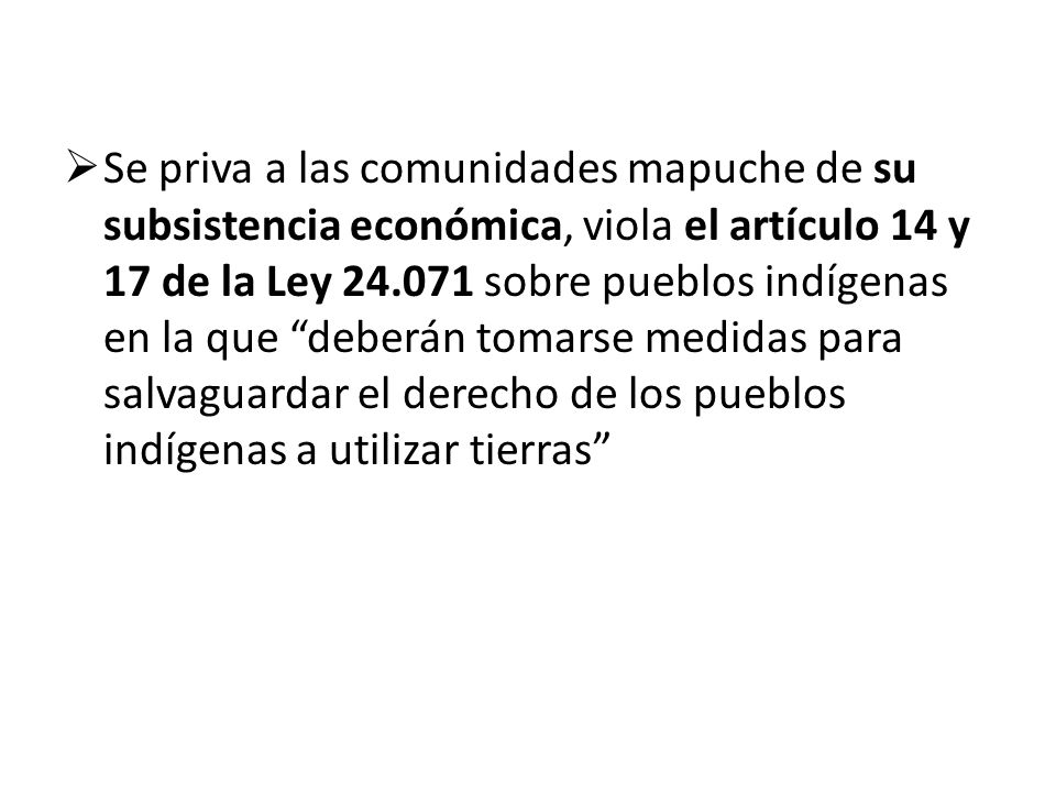 Se priva a las comunidades mapuche de su subsistencia económica, viola el artículo 14 y 17 de la Ley 24.071 sobre pueblos indígenas en la que deberán tomarse medidas para salvaguardar el derecho de los pueblos indígenas a utilizar tierras