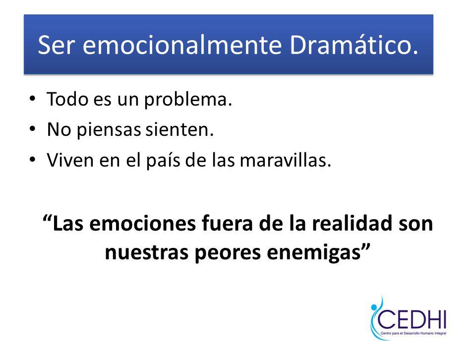Ser emocionalmente Dramático.