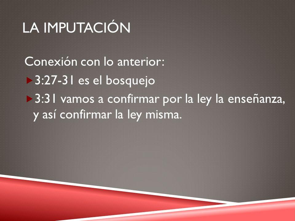 La IMPUTACIÓN Conexión con lo anterior: 3:27-31 es el bosquejo