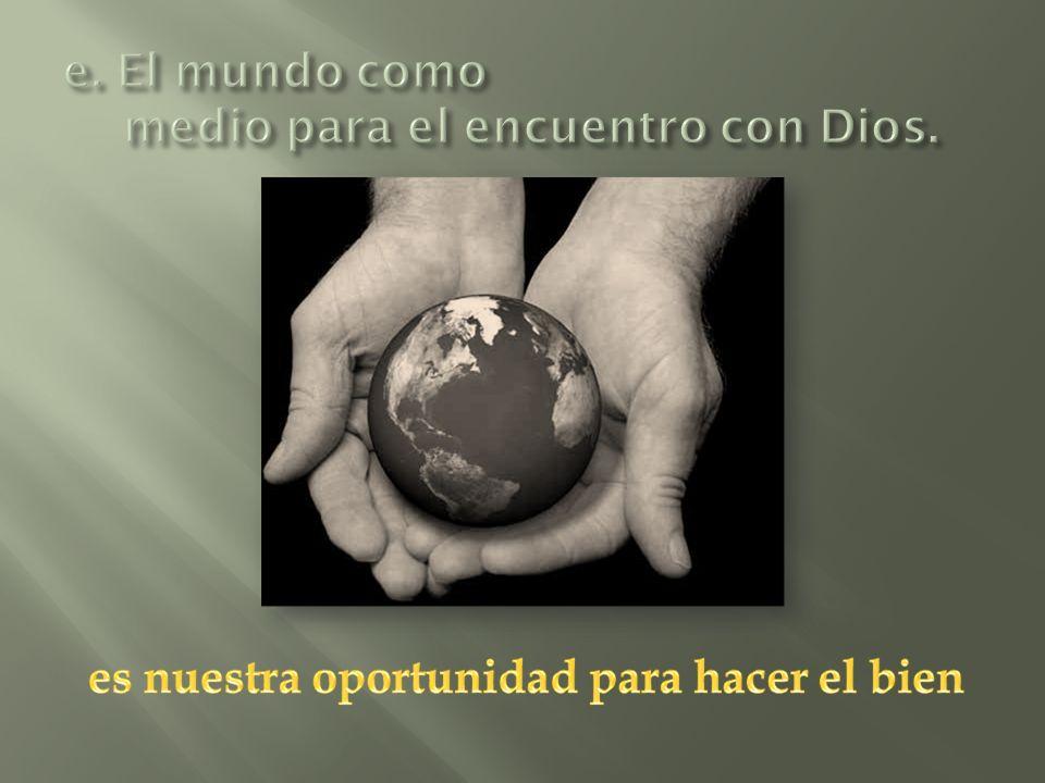 e. El mundo como medio para el encuentro con Dios.