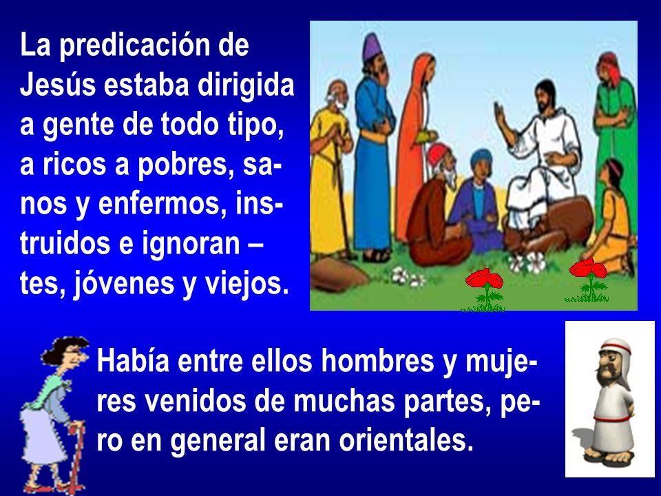 La predicación de Jesús estaba dirigida. a gente de todo tipo, a ricos a pobres, sa- nos y enfermos, ins-