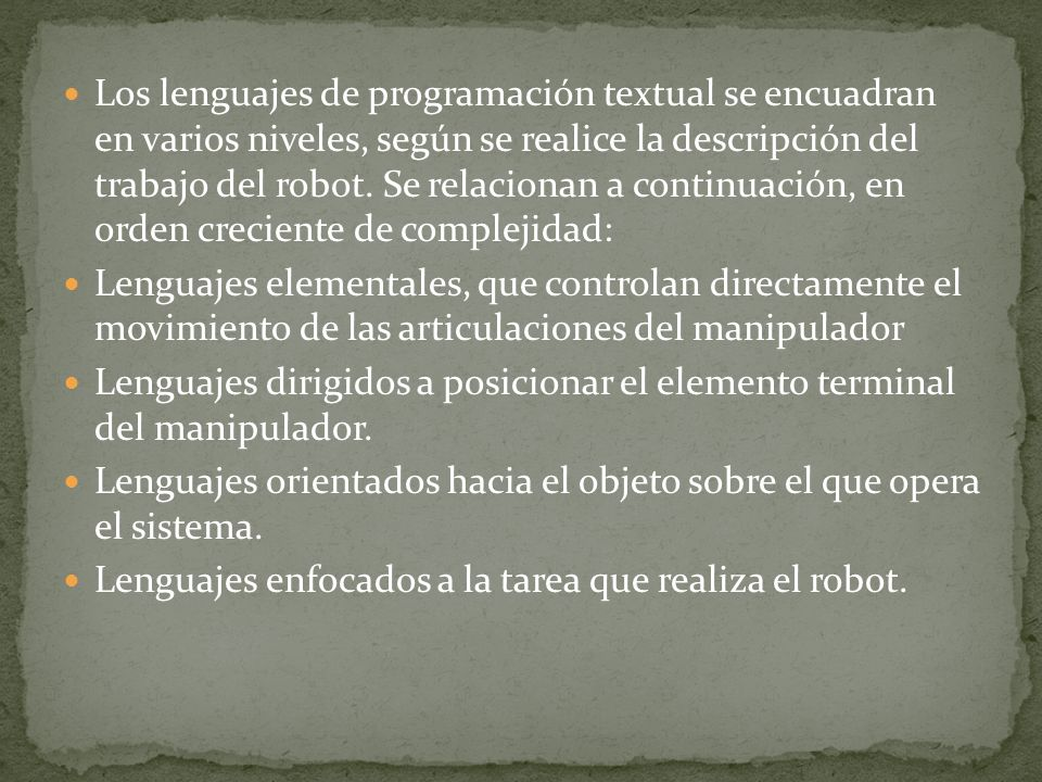 Los lenguajes de programación textual se encuadran en varios niveles, según se realice la descripción del trabajo del robot. Se relacionan a continuación, en orden creciente de complejidad: