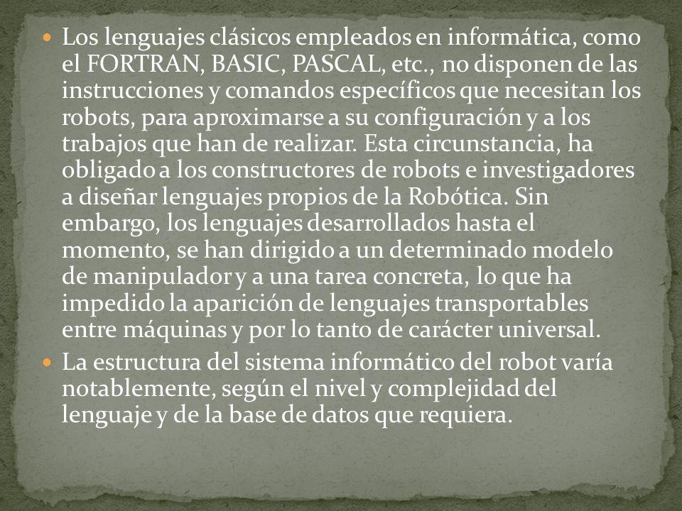 Los lenguajes clásicos empleados en informática, como el FORTRAN, BASIC, PASCAL, etc., no disponen de las instrucciones y comandos específicos que necesitan los robots, para aproximarse a su configuración y a los trabajos que han de realizar. Esta circunstancia, ha obligado a los constructores de robots e investigadores a diseñar lenguajes propios de la Robótica. Sin embargo, los lenguajes desarrollados hasta el momento, se han dirigido a un determinado modelo de manipulador y a una tarea concreta, lo que ha impedido la aparición de lenguajes transportables entre máquinas y por lo tanto de carácter universal.
