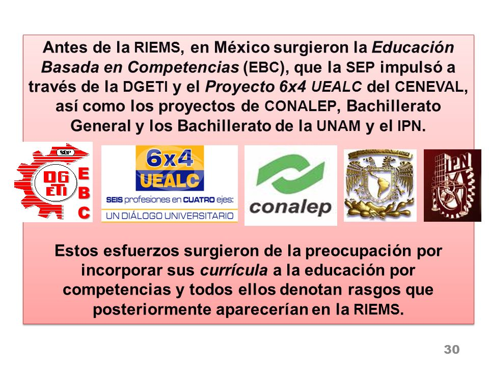 Antes de la RIEMS, en México surgieron la Educación Basada en Competencias (EBC), que la SEP impulsó a través de la DGETI y el Proyecto 6x4 UEALC del CENEVAL, así como los proyectos de CONALEP, Bachillerato General y los Bachillerato de la UNAM y el IPN.