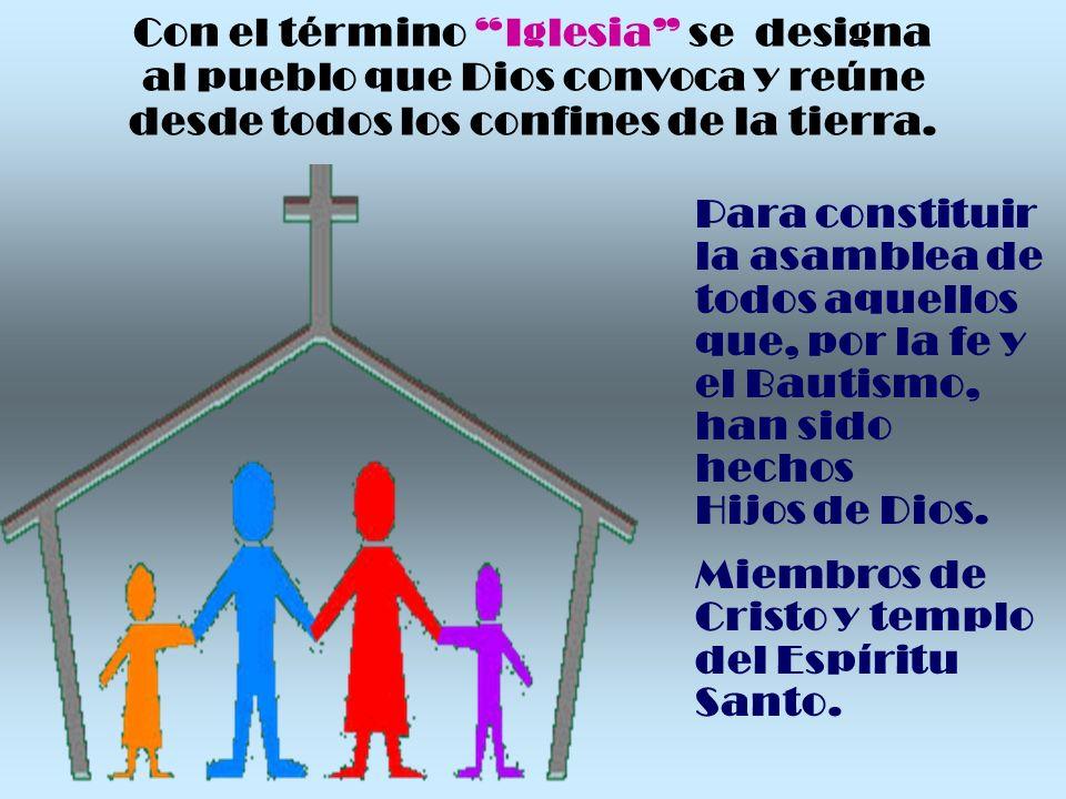 Con el término Iglesia se designa al pueblo que Dios convoca y reúne desde todos los confines de la tierra.