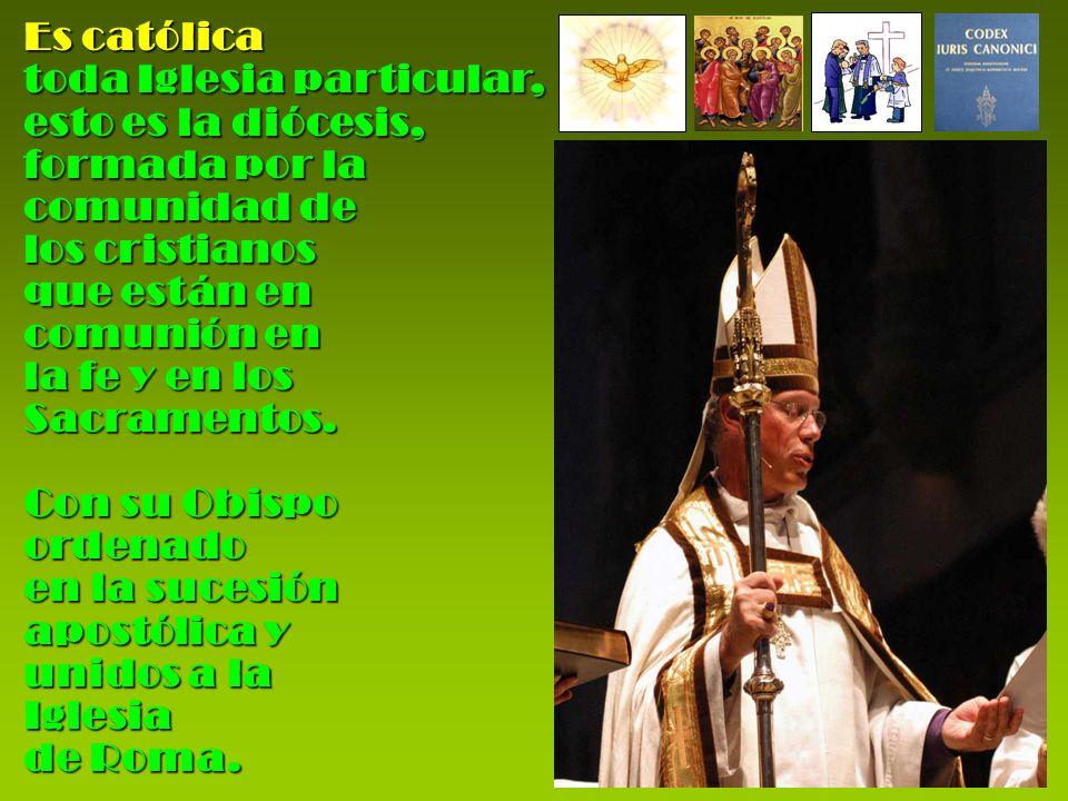 Es católica toda Iglesia particular, esto es la diócesis, formada por la. comunidad de los cristianos que están en comunión en la fe y en los.