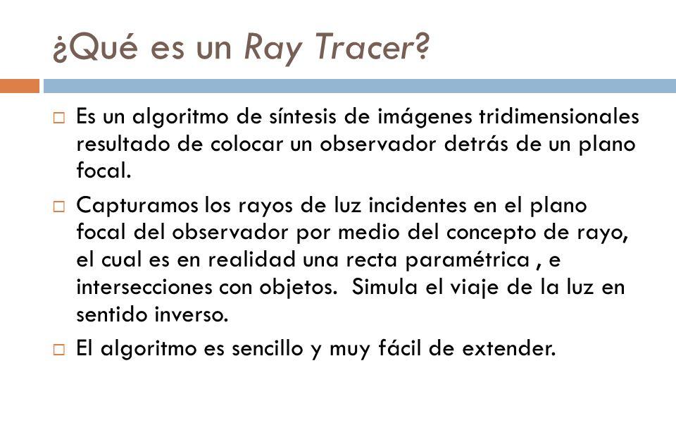¿Qué es un Ray Tracer Es un algoritmo de síntesis de imágenes tridimensionales resultado de colocar un observador detrás de un plano focal.