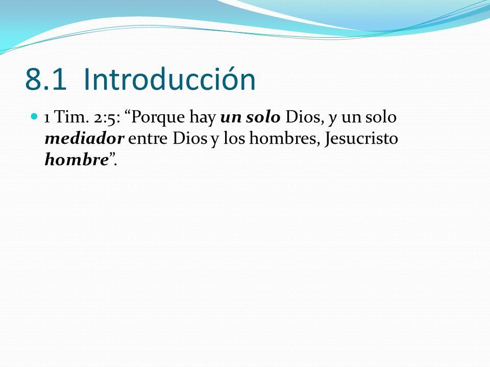 8.1 Introducción 1 Tim. 2:5: Porque hay un solo Dios, y un solo mediador entre Dios y los hombres, Jesucristo hombre .