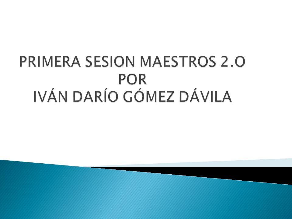 PRIMERA SESION MAESTROS 2.O POR IVÁN DARÍO GÓMEZ DÁVILA
