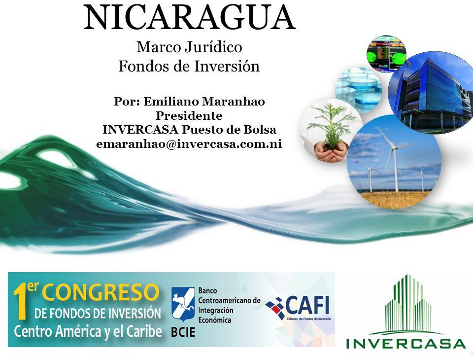NICARAGUA Marco Jurídico Fondos de Inversión Por: Emiliano Maranhao Presidente INVERCASA Puesto de Bolsa emaranhao@invercasa.com.ni