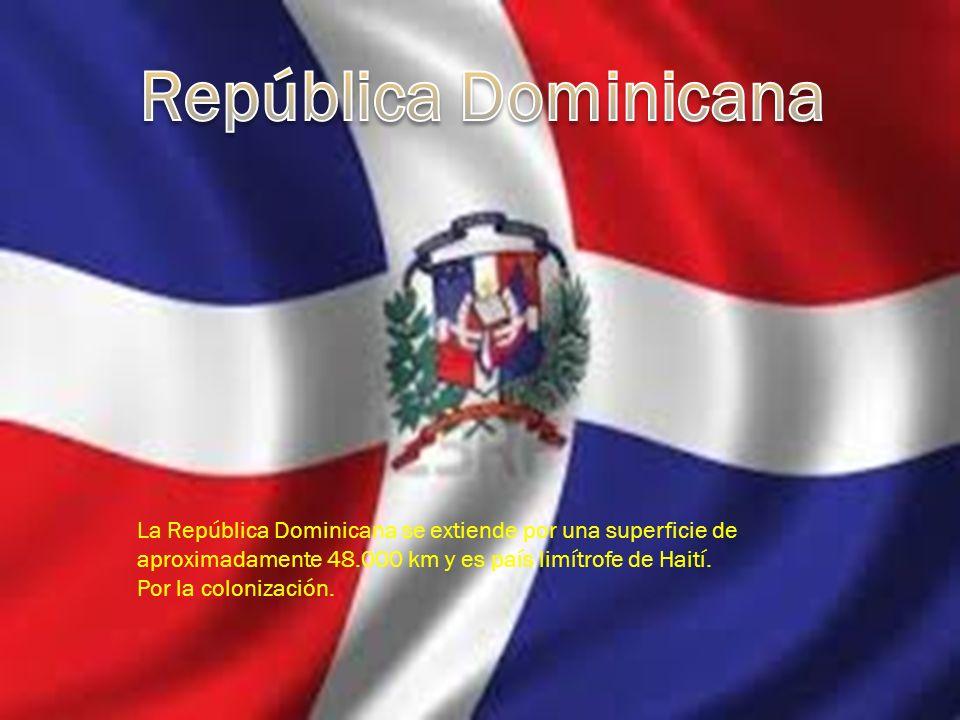República Dominicana La República Dominicana se extiende por una superficie de aproximadamente 48.000 km y es país limítrofe de Haití.