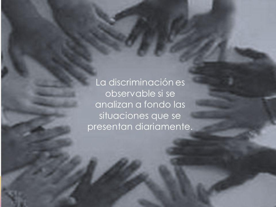 La discriminación es observable si se analizan a fondo las situaciones que se presentan diariamente.