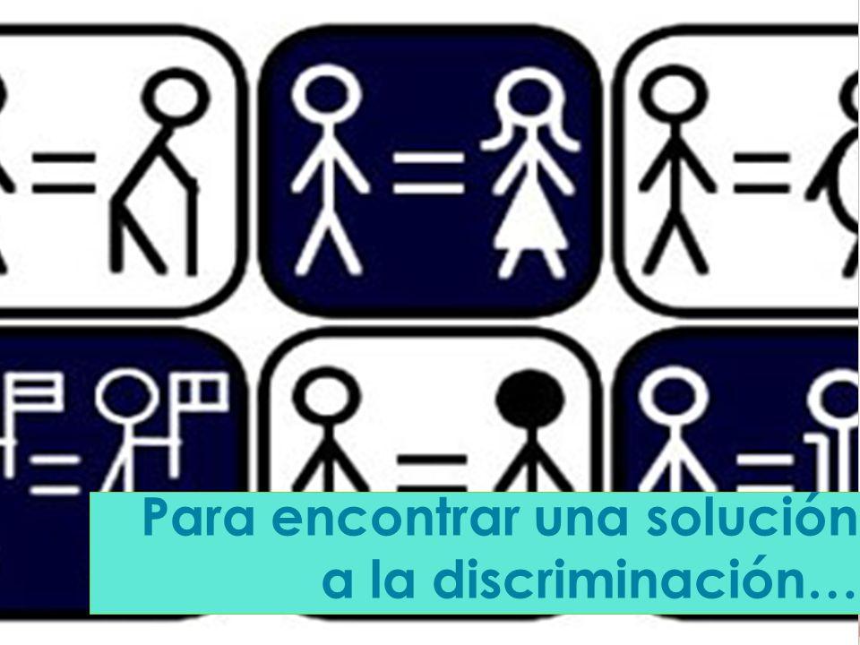 Para encontrar una solución a la discriminación…