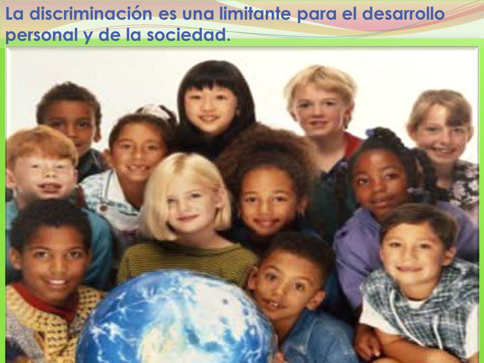 La discriminación es una limitante para el desarrollo personal y de la sociedad.