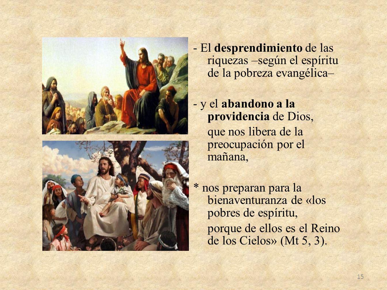 - El desprendimiento de las riquezas –según el espíritu de la pobreza evangélica– - y el abandono a la providencia de Dios, que nos libera de la preocupación por el mañana, * nos preparan para la bienaventuranza de «los pobres de espíritu, porque de ellos es el Reino de los Cielos» (Mt 5, 3).