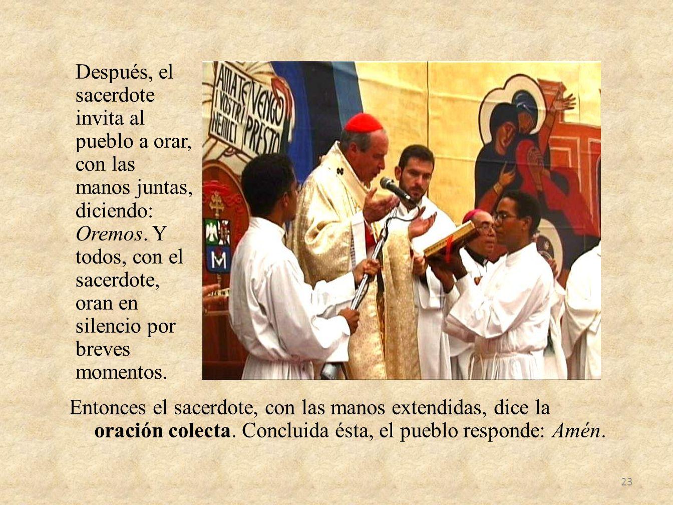 Después, el sacerdote invita al pueblo a orar, con las manos juntas, diciendo: Oremos. Y todos, con el sacerdote, oran en silencio por breves momentos.