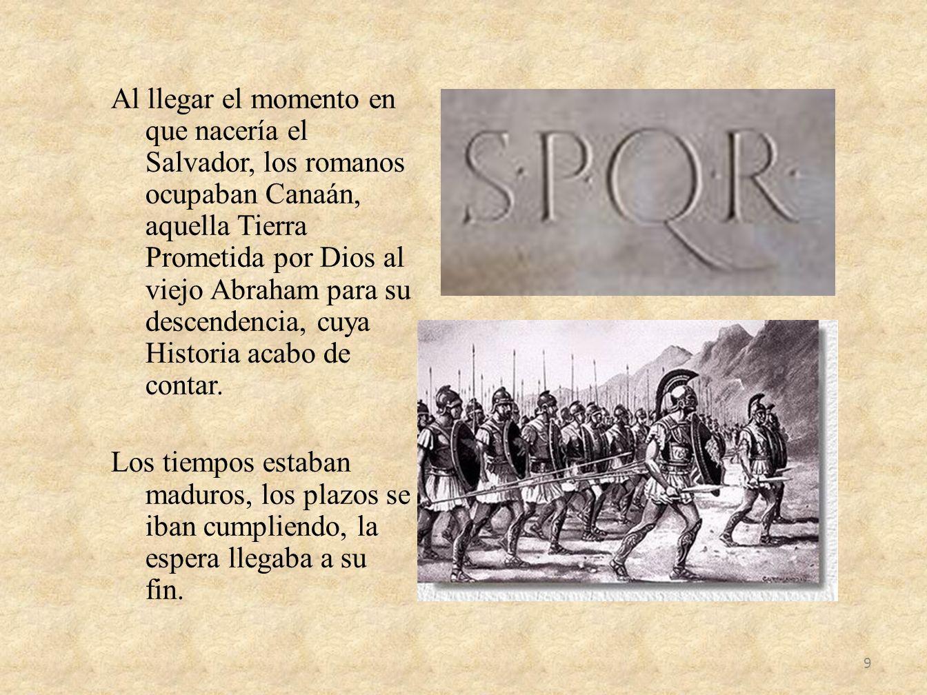 Al llegar el momento en que nacería el Salvador, los romanos ocupaban Canaán, aquella Tierra Prometida por Dios al viejo Abraham para su descendencia, cuya Historia acabo de contar.