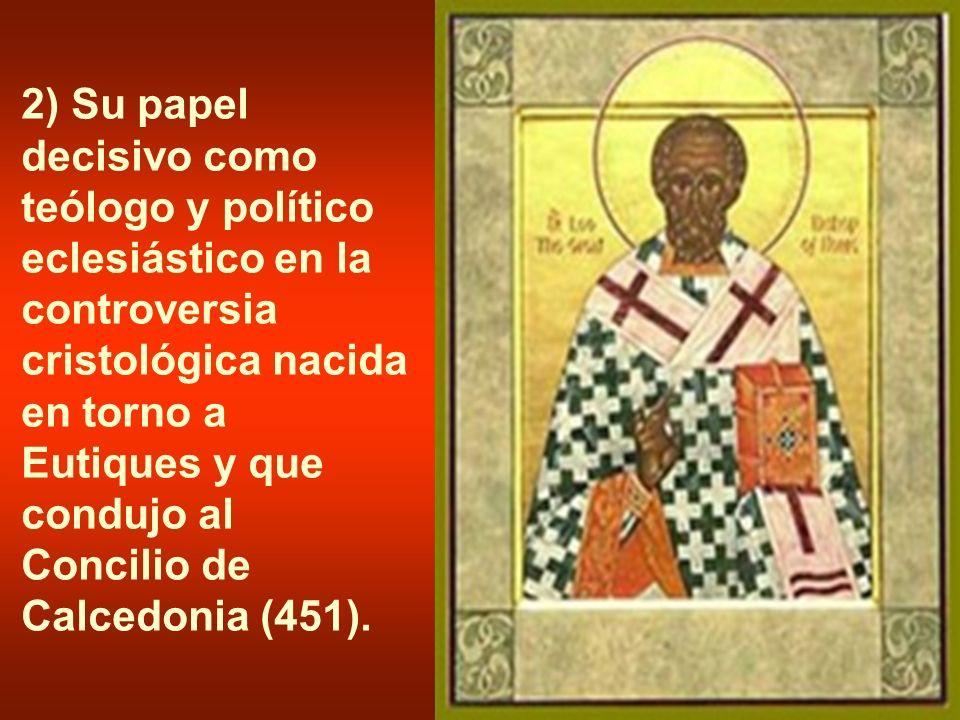 2) Su papel decisivo como teólogo y político eclesiástico en la controversia cristológica nacida en torno a Eutiques y que condujo al Concilio de Calcedonia (451).