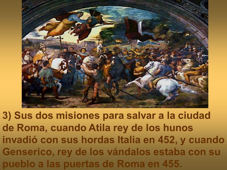 3) Sus dos misiones para salvar a la ciudad de Roma, cuando Atila rey de los hunos invadió con sus hordas Italia en 452, y cuando Genserico, rey de los vándalos estaba con su pueblo a las puertas de Roma en 455.