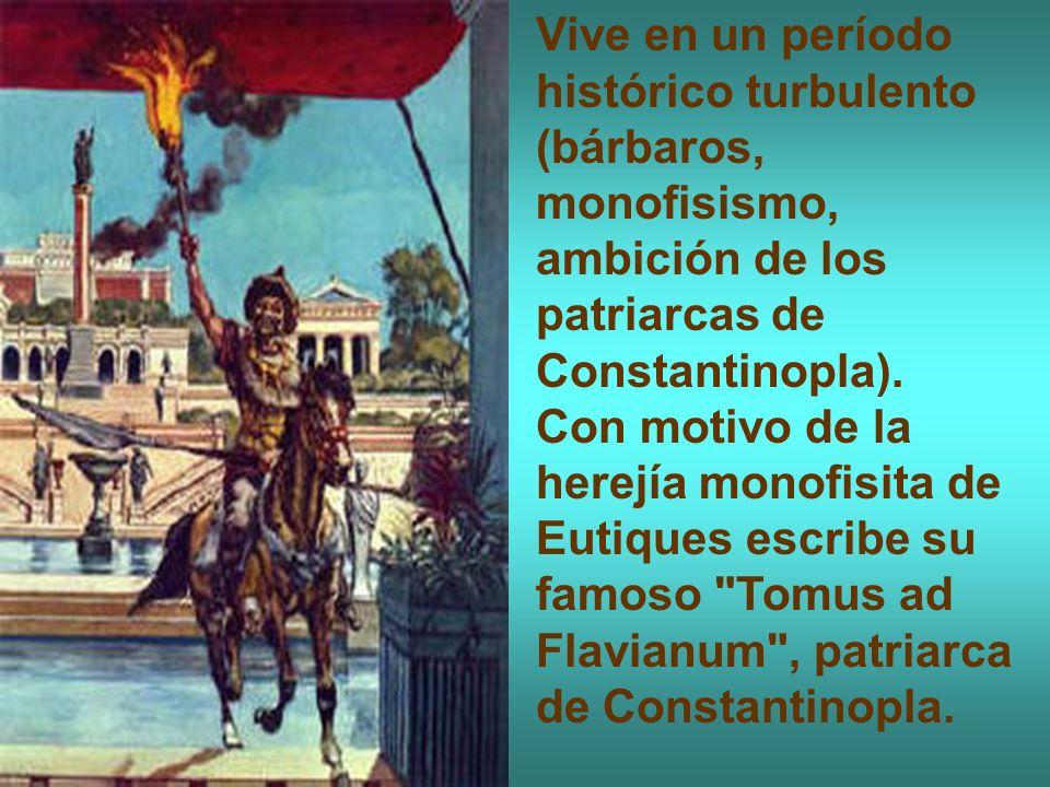Vive en un período histórico turbulento (bárbaros, monofisismo, ambición de los patriarcas de Constantinopla).