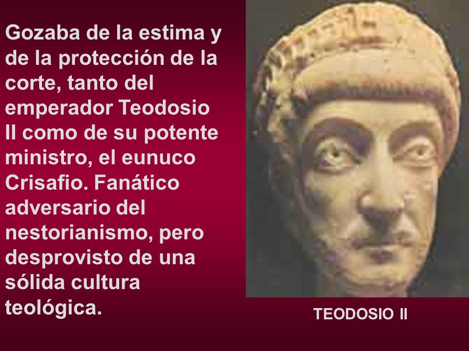 Gozaba de la estima y de la protección de la corte, tanto del emperador Teodosio II como de su potente ministro, el eunuco Crisafio. Fanático adversario del nestorianismo, pero desprovisto de una sólida cultura teológica.
