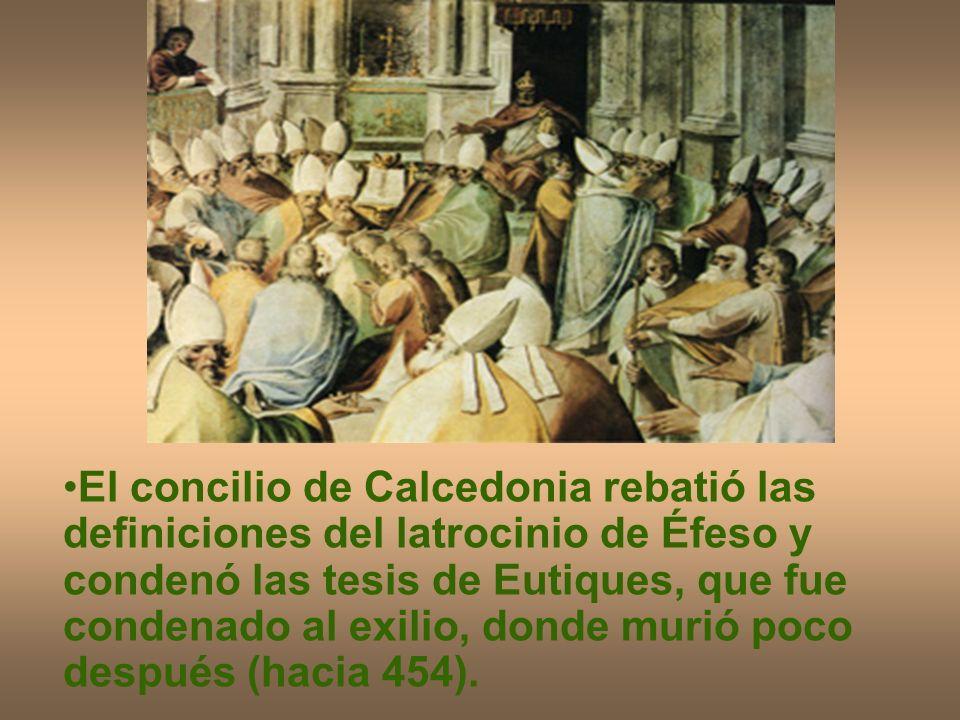 El concilio de Calcedonia rebatió las definiciones del latrocinio de Éfeso y condenó las tesis de Eutiques, que fue condenado al exilio, donde murió poco después (hacia 454).