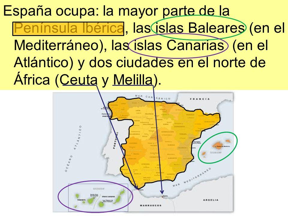 España ocupa: la mayor parte de la Península Ibérica, las islas Baleares (en el Mediterráneo), las islas Canarias (en el Atlántico) y dos ciudades en el norte de África (Ceuta y Melilla).