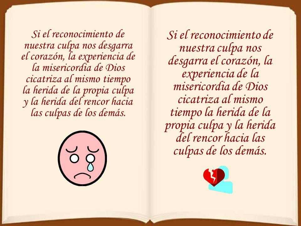Si el reconocimiento de nuestra culpa nos desgarra el corazón, la experiencia de la misericordia de Dios cicatriza al mismo tiempo la herida de la propia culpa y la herida del rencor hacia las culpas de los demás.