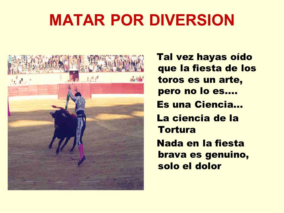 MATAR POR DIVERSION Tal vez hayas oído que la fiesta de los toros es un arte, pero no lo es.... Es una Ciencia...