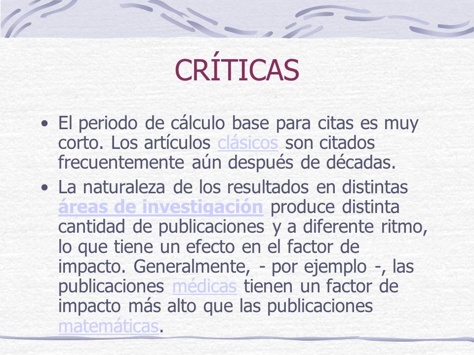 CRÍTICAS El periodo de cálculo base para citas es muy corto. Los artículos clásicos son citados frecuentemente aún después de décadas.